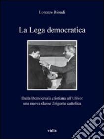 La Lega democratica. Dalla Democrazia Cristiana all'Ulivo: la nascita di una nuova classe dirigente cattolica libro di Biondi Lorenzo