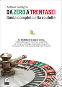 Da zero a trentasei. Guida completa alla roulette libro di Lamagna Antonio