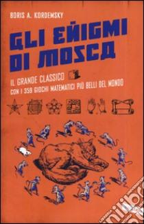 Gli enigmi di Mosca. Il grande classico con i 359 giochi matematici più belli del mondo libro di Kordemsky Boris A.
