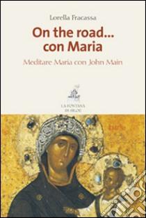 On the road... con Maria. Meditare Maria con John Main libro di Fracassa Lorella