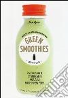 Green smoothies. Fatti in casa. Rivitalizzanti e tonificanti naturali made in New York libro