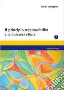 Il principio responsabilità e la business ethics libro di Pellegrino Paolo
