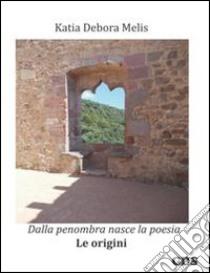 Dalla penombra nasce la poesia. Le origini libro di Melis Katia D.