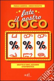 Fate il nostro gioco. Gratta e vinci, azzardo e matematica libro di Canova Paolo - Rizzuto Diego