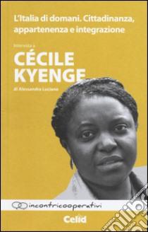 L'Italia di domani. Cittadinanza, appartenenza e integrazione. Intervista a Cécile Kyenge di Alessandra Luciano libro di Kyenge Cécile; Luciano Alessandra