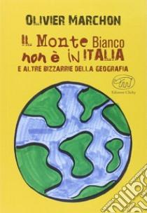 Il Monte Bianco non è in Italia. E altre bizzarrie della geografia libro di Marchon Olivier