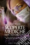 Scoperte mediche non autorizzate. Le cure proibite osteggiate dalle multinazionali del farmaco libro