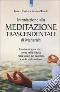 Introduzione alla meditazione trascendentale di Maharishi. Una tecnica per vivere la vita nella felicità, nella salute, nel successo e nella realizzazione libro di Canteri Franco - Bianetti Andrea