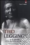 Two Leggings. La vita straordinaria di uno degli ultimi guerrieri crow libro