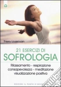 21 esercizi di sofrologia. Rilassamento, respirazione, consapevolezza, meditazione, visualizzazione positiva libro di Loussouarn Thierry