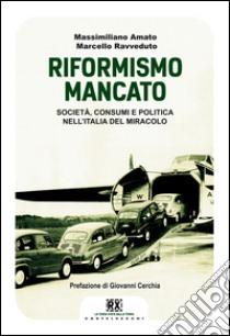 Il riformismo mancato. Società, consumi e politica nell'Italia del miracolo libro di Amato Massimiliano - Ravveduto Marcello