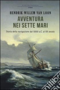 Avventura nei sette mari. Storia della navigazione dal 5000 a. C. al XX secolo libro di Van Loon Hendrik W.