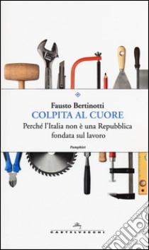 Colpita al cuore. Perché l'Italia non è una repubblica fondata sul lavoro libro di Bertinotti Fausto