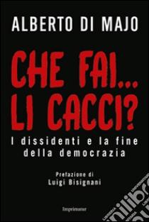 Che fai... li cacci? I dissidenti e la fine della democrazia libro di Di Majo Alberto