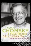 I padroni dell'umanità. Saggi politici (1970-2013) libro