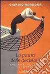 La paura delle decisioni. Come costruire il coraggio di scegliere per sé e per gli altri libro