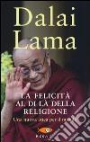 La felicità al di là della religione. Una nuova etica per il mondo libro di Gyatso Tenzin (Dalai Lama)