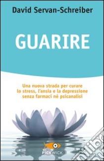 Guarire. Una nuova strada per curare lo stress, l'ansia e la depressione senza farmaci né psicanalisi libro di Servan-Schreiber David