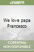 We love papa Francesco