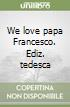 We love papa Francesco. Ediz. tedesca