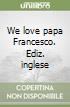 We love papa Francesco. Ediz. inglese