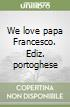We love papa Francesco. Ediz. portoghese