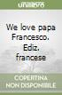 We love papa Francesco. Ediz. francese