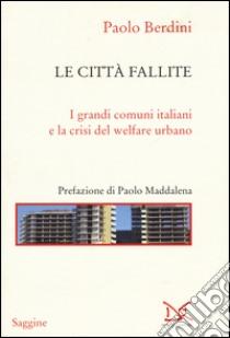 Le città fallite. I grandi comuni italiani e la crisi del welfare urbano libro di Berdini Paolo