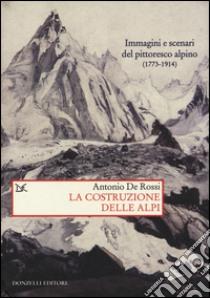 La costruzione delle Alpi. Immagini e scenari del pittoresco alpino (1773-1914) libro di De Rossi Antonio