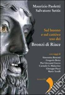 Sul buono e sul cattivo uso dei bronzi di Riace libro di Settis Salvatore - Paoletti Maurizio