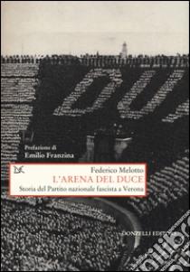 L'arena del Duce. Storia del Partito Nazionale Fascista a Verona libro di Melotto Federico