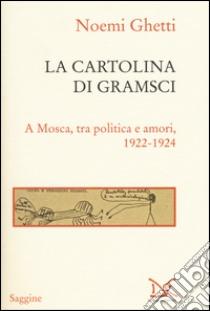 La cartolina di Gramsci. A Mosca, tra amori e politica 1922-1924 libro di Ghetti Noemi