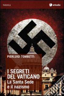 I segreti del Vaticano. La Santa Sede e il nazismo libro di Tombetti Pierluigi