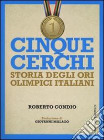 Cinque cerchi. Storia degli ori olimpici italiani libro di Condio Roberto