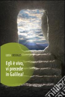 Egli è vivo, vi precede in Galilea! libro di Desogus Luca