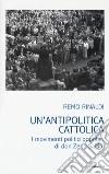 Un'antipolitica cattolica. I movimenti politici popolari di don Zeno Saltini libro