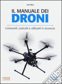 Il manuale dei Droni. Conoscerli, costruirli e utilizzarli in sicurezza libro di Elliott Alex