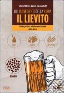 Gli ingredienti della birra: il lievito. Guida pratica alla fermentazione della birra libro di White Chris; Zainasheff Jamil