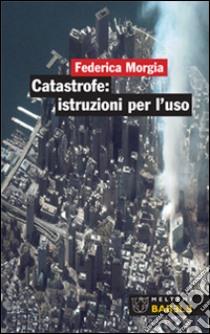 Catastrofe: istruzioni per l'uso libro di Morgia Federica