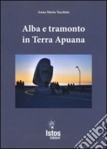 Alba e tramonto in terra apuana libro di Tacchini Anna M.