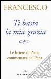 Ti basta la mia grazia. Le lettere di Paolo commentate dal Papa libro