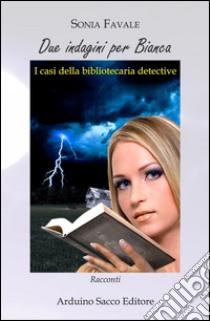 Due indagini per Bianca. I casi della bibliotecaria detective libro di Favale Sonia