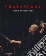 Claudio Abbado. Fare musica insieme. Catalogo della mostra (28 marzo-28 giugno 2015). Ediz. illustrata libro
