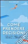 Come prendere decisioni. 9 storie vere che insegnano a gestire il rischio in modo consapevole libro
