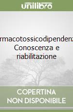 Farmacotossicodipendenze. Conoscenza e riabilitazione