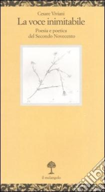 La voce inimitabile. Poesia e poetica del secondo Novecento libro di Viviani Cesare