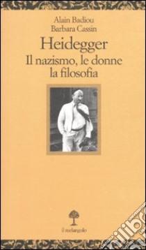 Heidegger. Il nazismo, le donne, la filosofia libro di Badiou Alain - Cassin Barbara