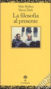 La filosofia al presente libro di Badiou Alain - Zizek Slavoj