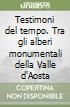 Testimoni del tempo. Tra gli alberi monumentali della Valle d'Aosta libro