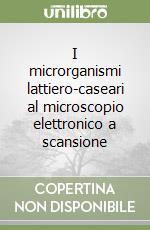 I microrganismi lattiero-caseari al microscopio elettronico a scansione libro di Bottazzi Vittorio - Bianchi Ferdinando